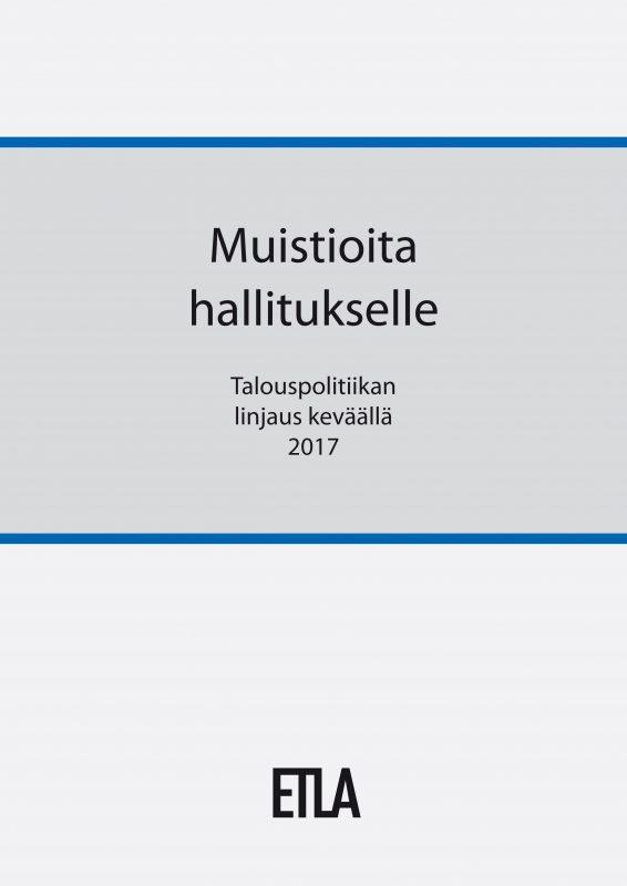 Muistioita hallitukselle. Talouspolitiikan linjaus keväällä 2017 - ETLA-Hallitukselle-2017