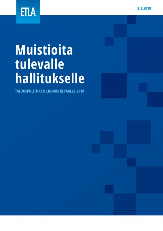 Muistioita tulevalle hallitukselle – Talouspolitiikan linjaus keväällä 2019 - ETLA-Hallitukselle-2019
