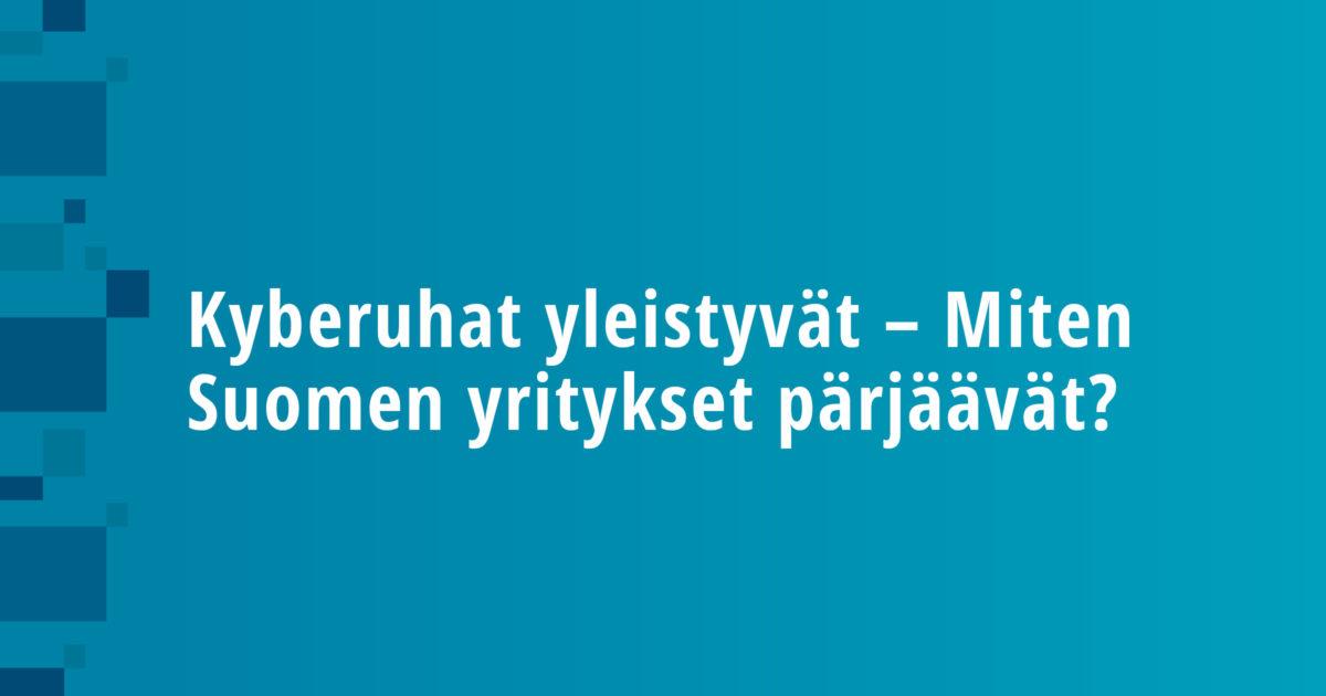 Kyberuhat yleistyvät – Miten Suomen yritykset pärjäävät?