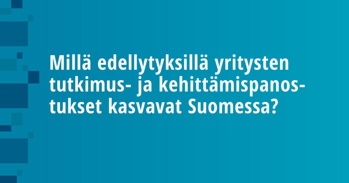 Millä edellytyksillä yritysten tutkimus- ja kehittämispanostukset kasvavat Suomessa?