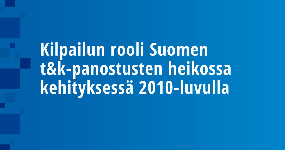 Kilpailun rooli Suomen t&k-panostusten heikossa kehityksessä 2010-luvulla