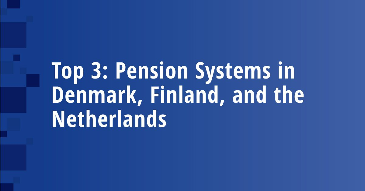Top 3: Pension Systems in Denmark, Finland, and the Netherlands