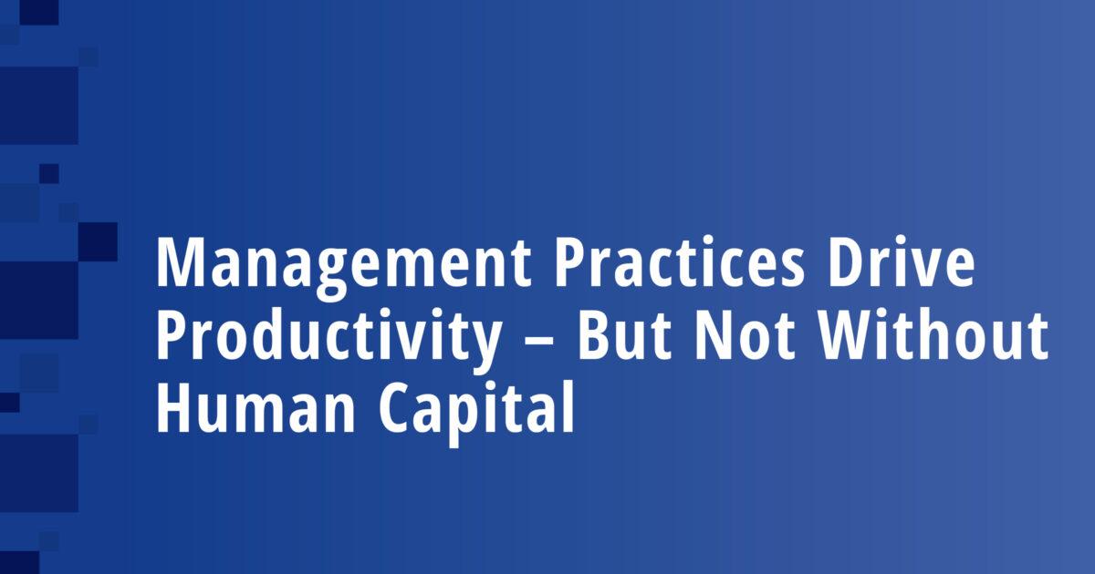 Management Practices Drive Productivity – But Not Without Human Capital